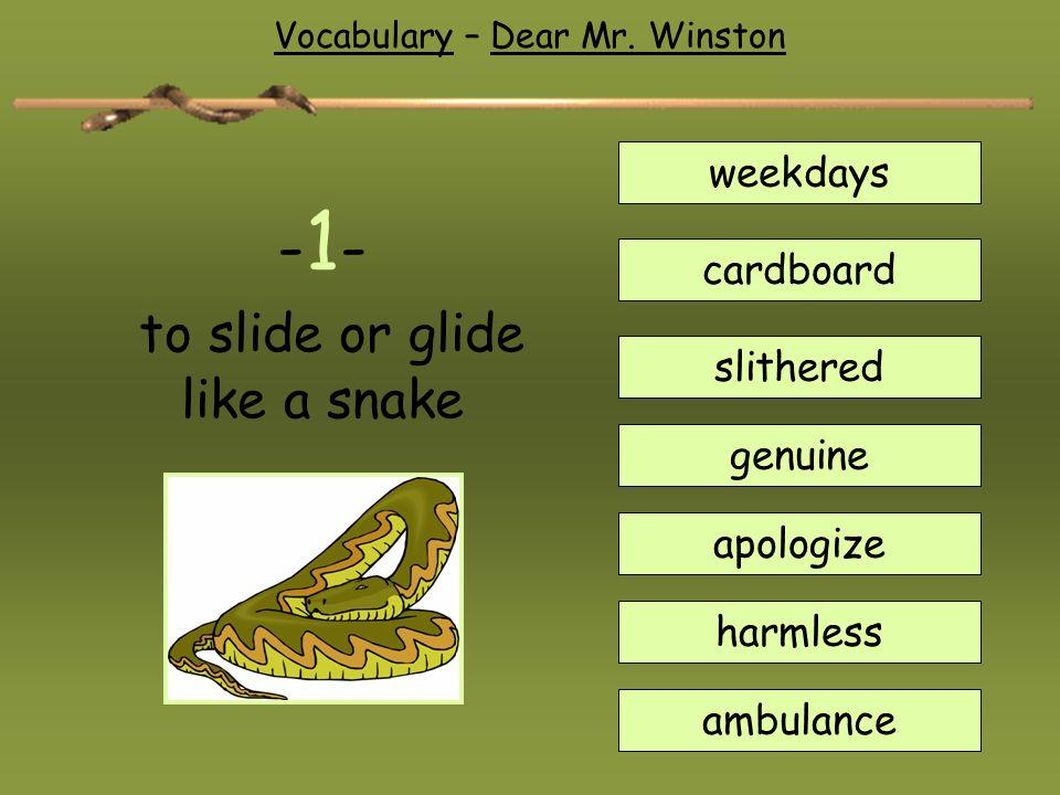- 1 - to slide or glide like a snake weekdays cardboard slithered genuine apologize harmless ambulance Vocabulary – Dear Mr. Winston