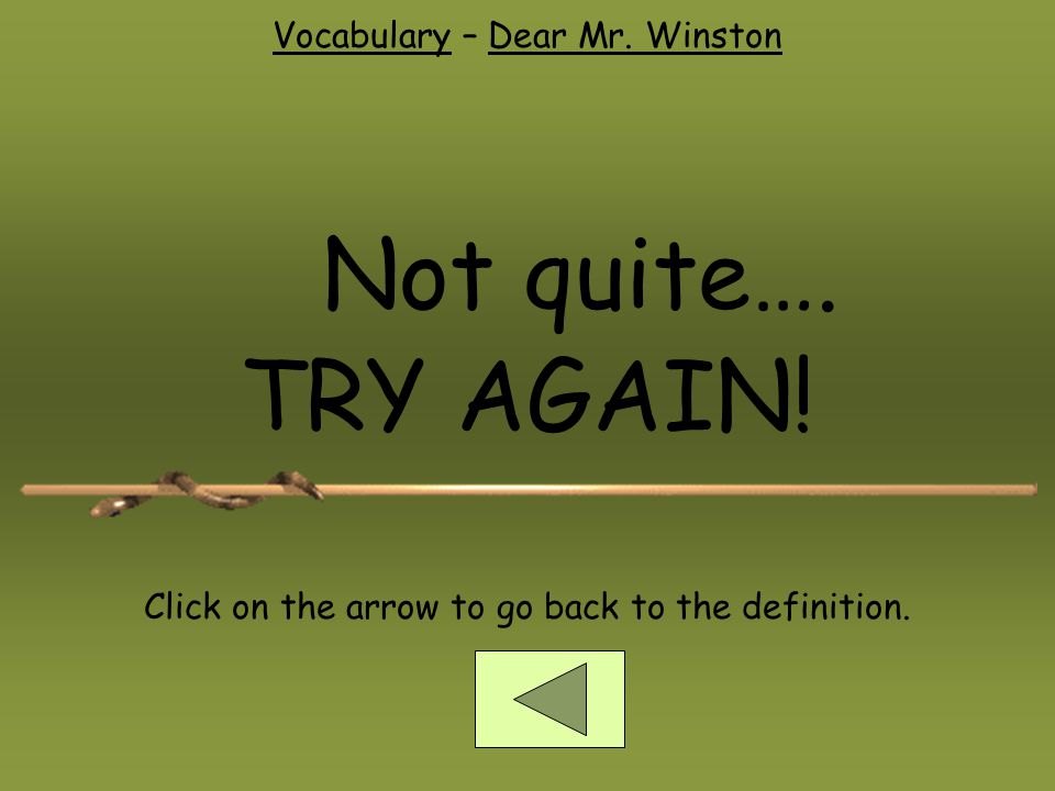 Not quite…. TRY AGAIN! Click on the arrow to go back to the definition.