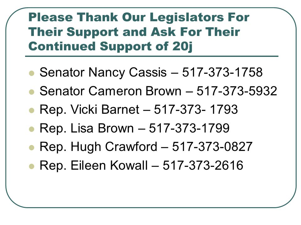 Please Thank Our Legislators For Their Support and Ask For Their Continued Support of 20j Senator Nancy Cassis – 517-373-1758 Senator Cameron Brown –