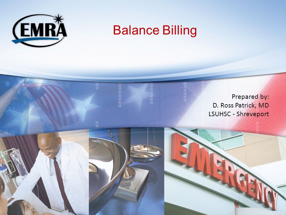 Balance Billing Prepared by: D. Ross Patrick, MD LSUHSC - Shreveport