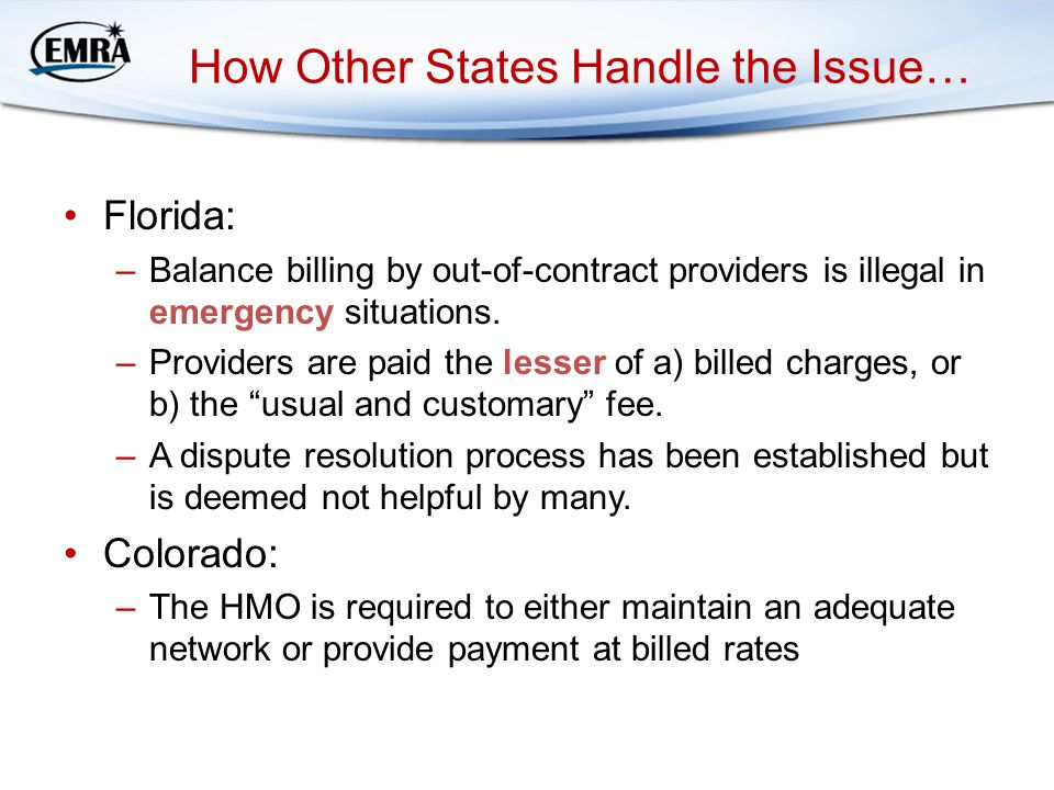 How Other States Handle the Issue… Florida: –Balance billing by out-of-contract providers is illegal in emergency situations.