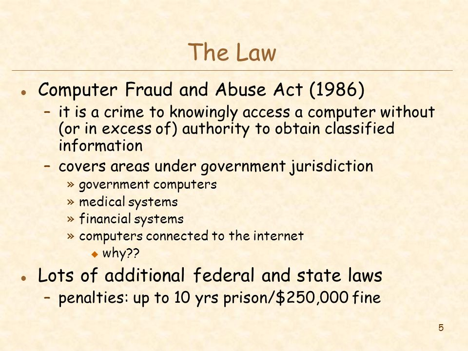 5 The Law l Computer Fraud and Abuse Act (1986) –it is a crime to knowingly access a computer without (or in excess of) authority to obtain classified information –covers areas under government jurisdiction »government computers »medical systems »financial systems »computers connected to the internet u why?.