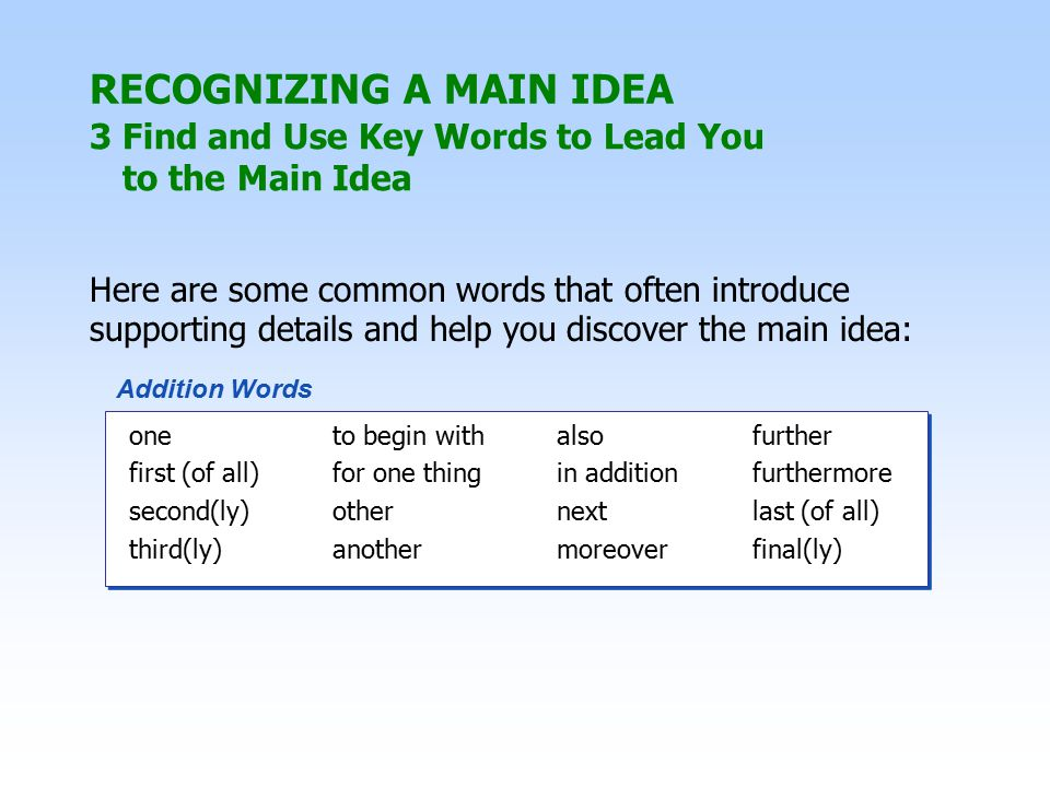 Here are some common words that often introduce supporting details and help you discover the main idea: one to begin with alsofurther first (of all)for one thingin additionfurthermore second(ly)othernextlast (of all) third(ly)anothermoreoverfinal(ly) one to begin with alsofurther first (of all)for one thingin additionfurthermore second(ly)othernextlast (of all) third(ly)anothermoreoverfinal(ly) Addition Words RECOGNIZING A MAIN IDEA 3 Find and Use Key Words to Lead You to the Main Idea