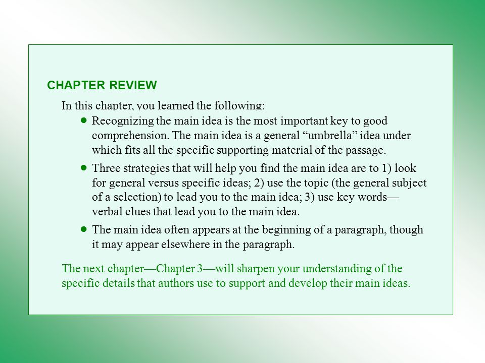 CHAPTER REVIEW In this chapter, you learned the following: Recognizing the main idea is the most important key to good comprehension.