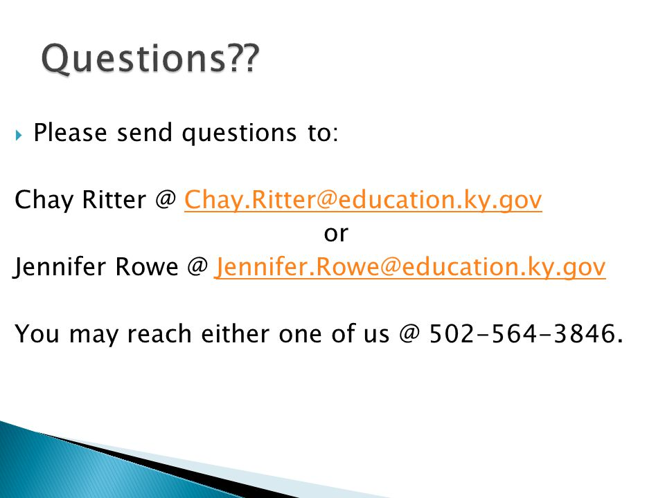  Please send questions to: Chay Ritter @ Chay.Ritter@education.ky.govChay.Ritter@education.ky.gov or Jennifer Rowe @ Jennifer.Rowe@education.ky.govJennifer.Rowe@education.ky.gov You may reach either one of us @ 502-564-3846.