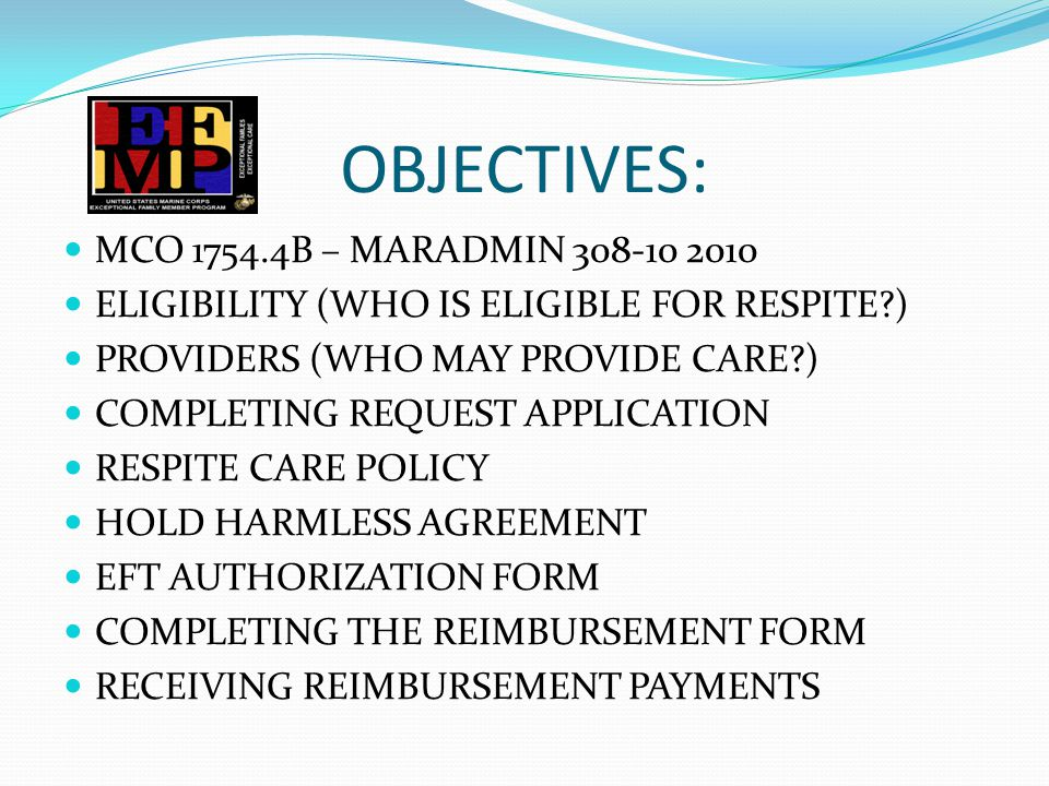 OBJECTIVES: MCO 1754.4B – MARADMIN 308-10 2010 ELIGIBILITY (WHO IS ELIGIBLE FOR RESPITE ) PROVIDERS (WHO MAY PROVIDE CARE ) COMPLETING REQUEST APPLICATION RESPITE CARE POLICY HOLD HARMLESS AGREEMENT EFT AUTHORIZATION FORM COMPLETING THE REIMBURSEMENT FORM RECEIVING REIMBURSEMENT PAYMENTS