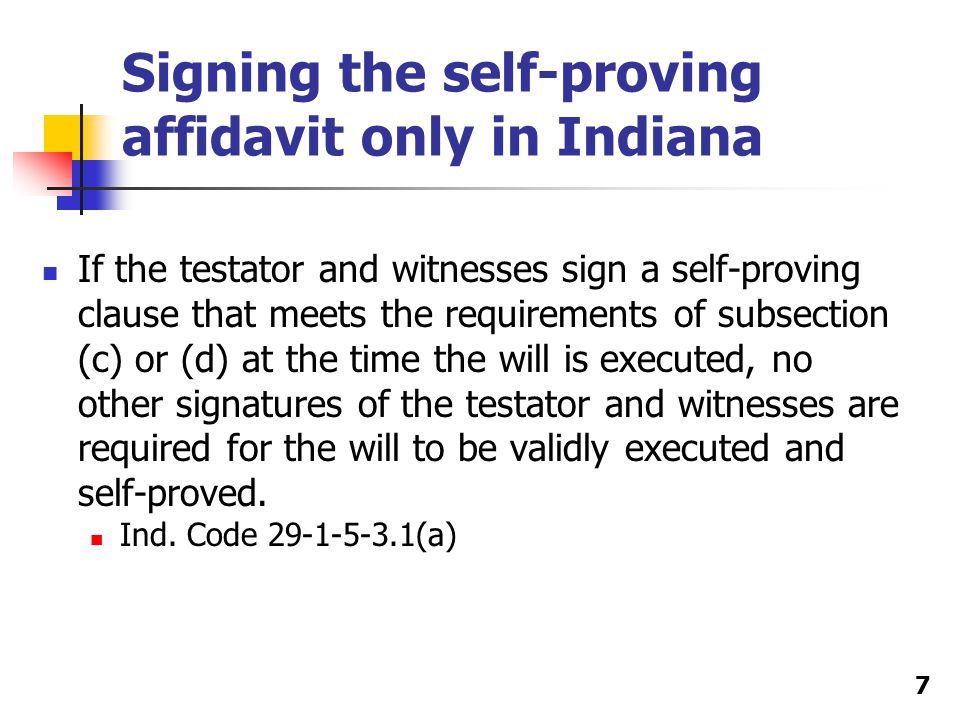 Signing the self-proving affidavit only in Indiana If the testator and witnesses sign a self-proving clause that meets the requirements of subsection (c) or (d) at the time the will is executed, no other signatures of the testator and witnesses are required for the will to be validly executed and self-proved.