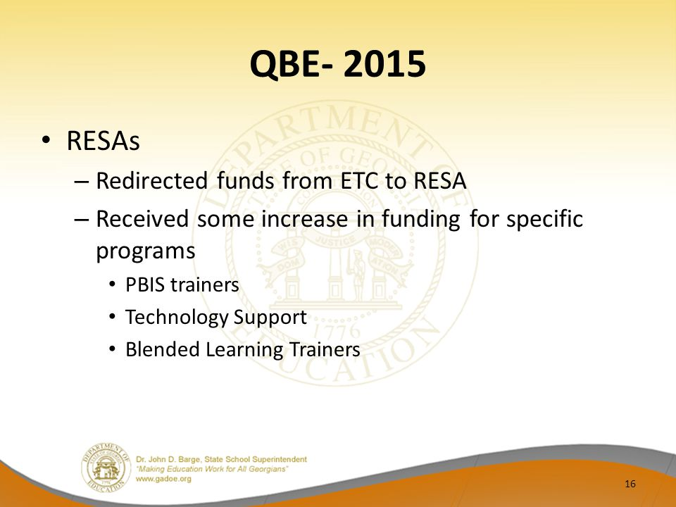 QBE- 2015 RESAs – Redirected funds from ETC to RESA – Received some increase in funding for specific programs PBIS trainers Technology Support Blended Learning Trainers 16