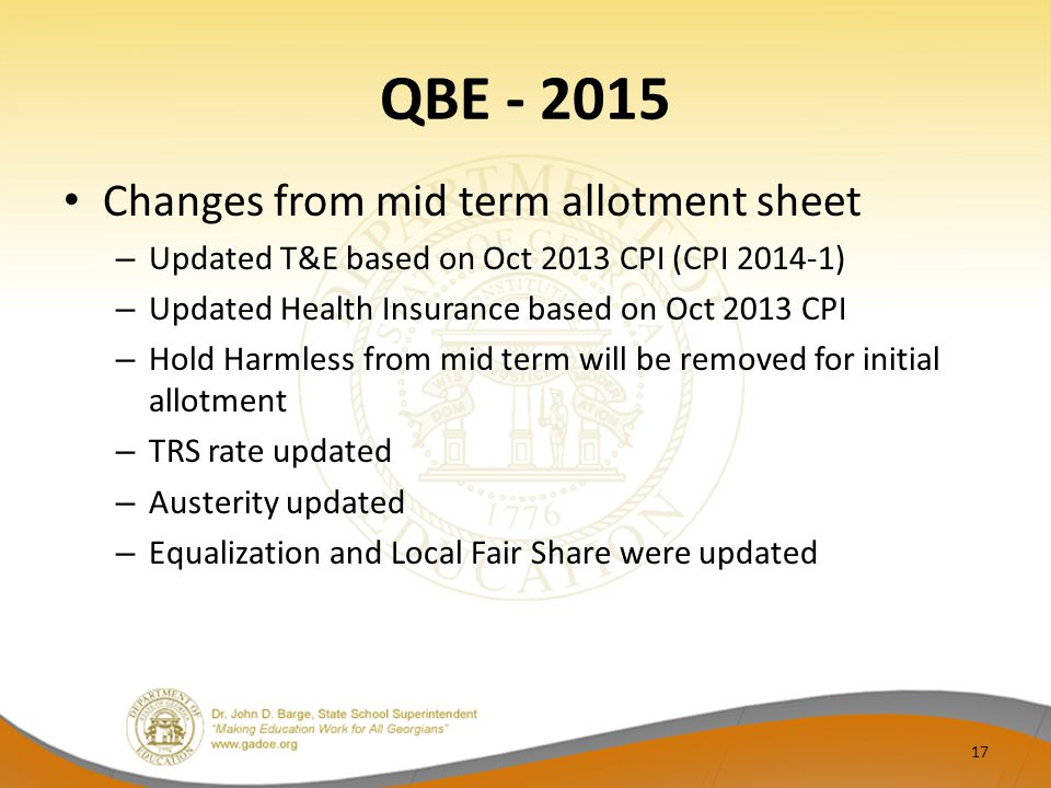 QBE - 2015 Changes from mid term allotment sheet – Updated T&E based on Oct 2013 CPI (CPI 2014-1) – Updated Health Insurance based on Oct 2013 CPI – Hold Harmless from mid term will be removed for initial allotment – TRS rate updated – Austerity updated – Equalization and Local Fair Share were updated 17