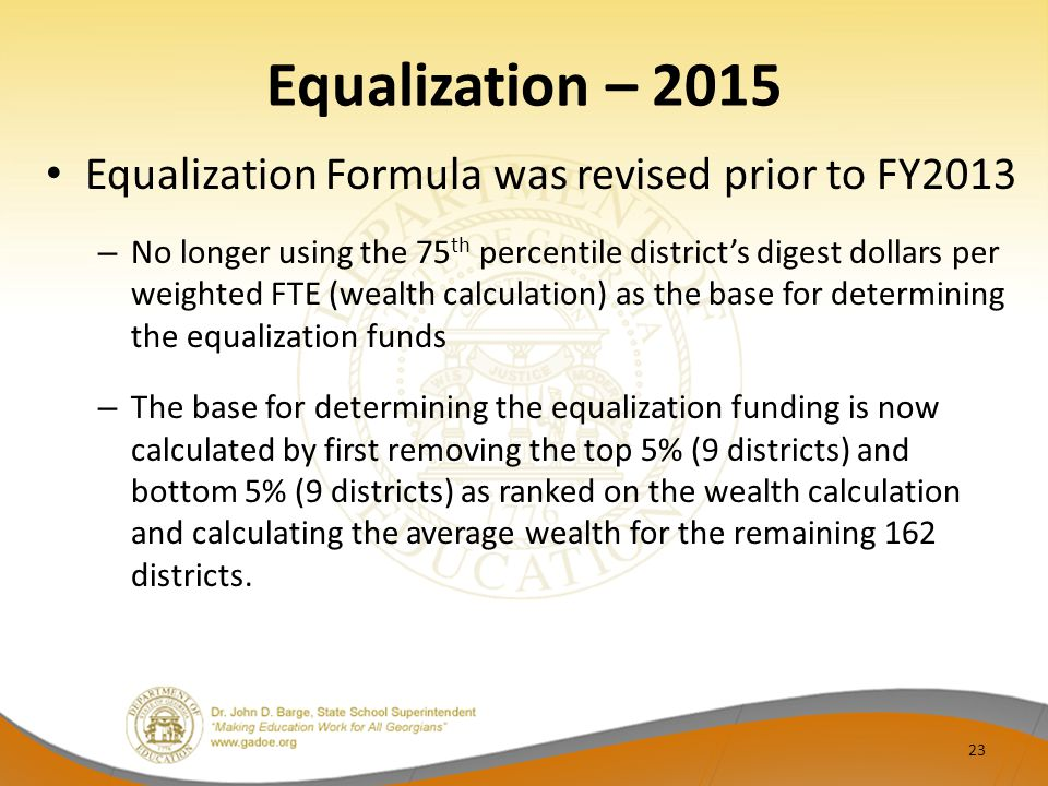Equalization – 2015 Equalization Formula was revised prior to FY2013 – No longer using the 75 th percentile district's digest dollars per weighted FTE (wealth calculation) as the base for determining the equalization funds – The base for determining the equalization funding is now calculated by first removing the top 5% (9 districts) and bottom 5% (9 districts) as ranked on the wealth calculation and calculating the average wealth for the remaining 162 districts.