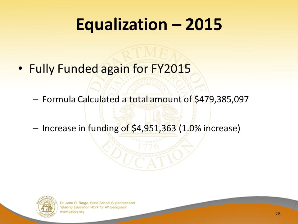 Equalization – 2015 Fully Funded again for FY2015 – Formula Calculated a total amount of $479,385,097 – Increase in funding of $4,951,363 (1.0% increase) 26