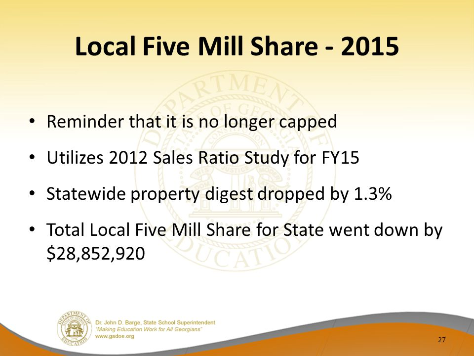 Local Five Mill Share - 2015 Reminder that it is no longer capped Utilizes 2012 Sales Ratio Study for FY15 Statewide property digest dropped by 1.3% Total Local Five Mill Share for State went down by $28,852,920 27