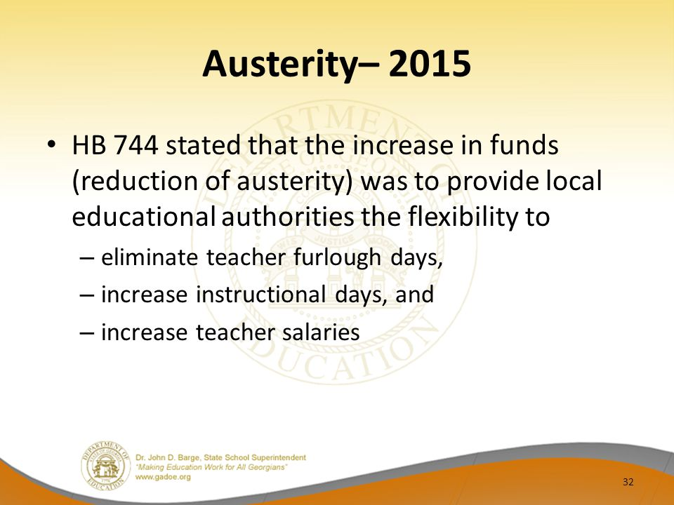 Austerity– 2015 HB 744 stated that the increase in funds (reduction of austerity) was to provide local educational authorities the flexibility to – eliminate teacher furlough days, – increase instructional days, and – increase teacher salaries 32