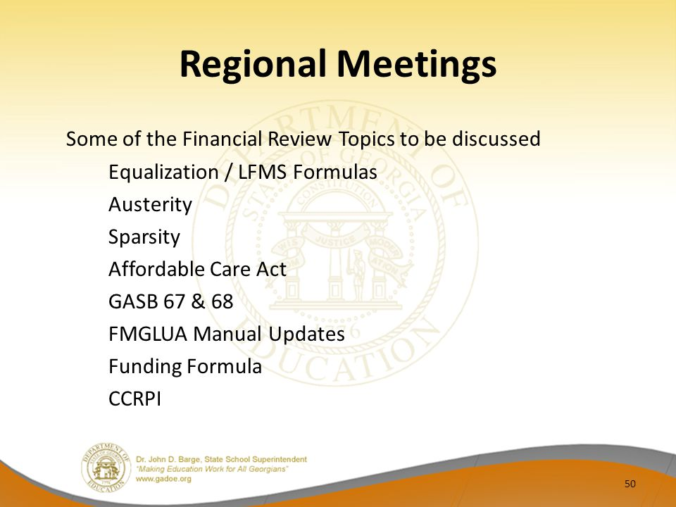 Regional Meetings Some of the Financial Review Topics to be discussed Equalization / LFMS Formulas Austerity Sparsity Affordable Care Act GASB 67 & 68 FMGLUA Manual Updates Funding Formula CCRPI 50