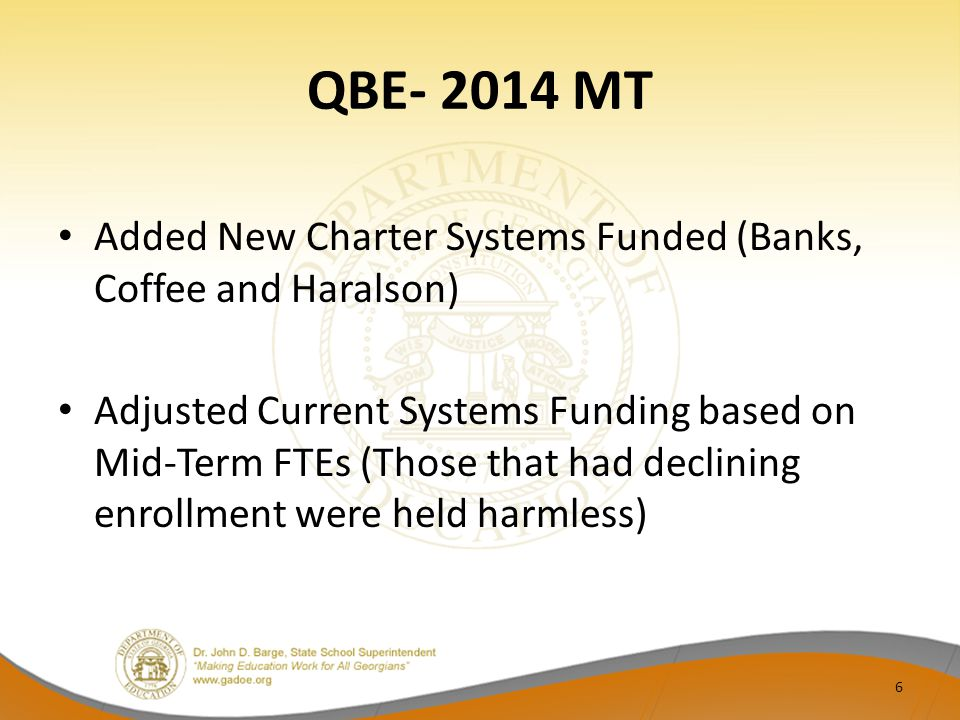 QBE- 2014 MT Added New Charter Systems Funded (Banks, Coffee and Haralson) Adjusted Current Systems Funding based on Mid-Term FTEs (Those that had declining enrollment were held harmless) 6