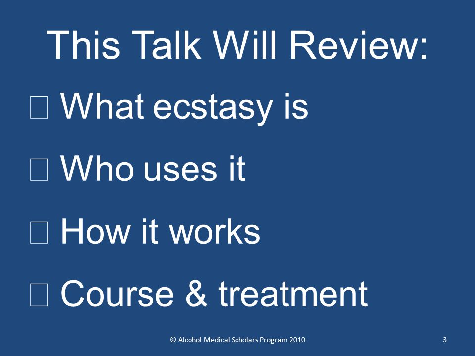 3 This Talk Will Review:  What ecstasy is  Who uses it  How it works  Course & treatment © Alcohol Medical Scholars Program 2010
