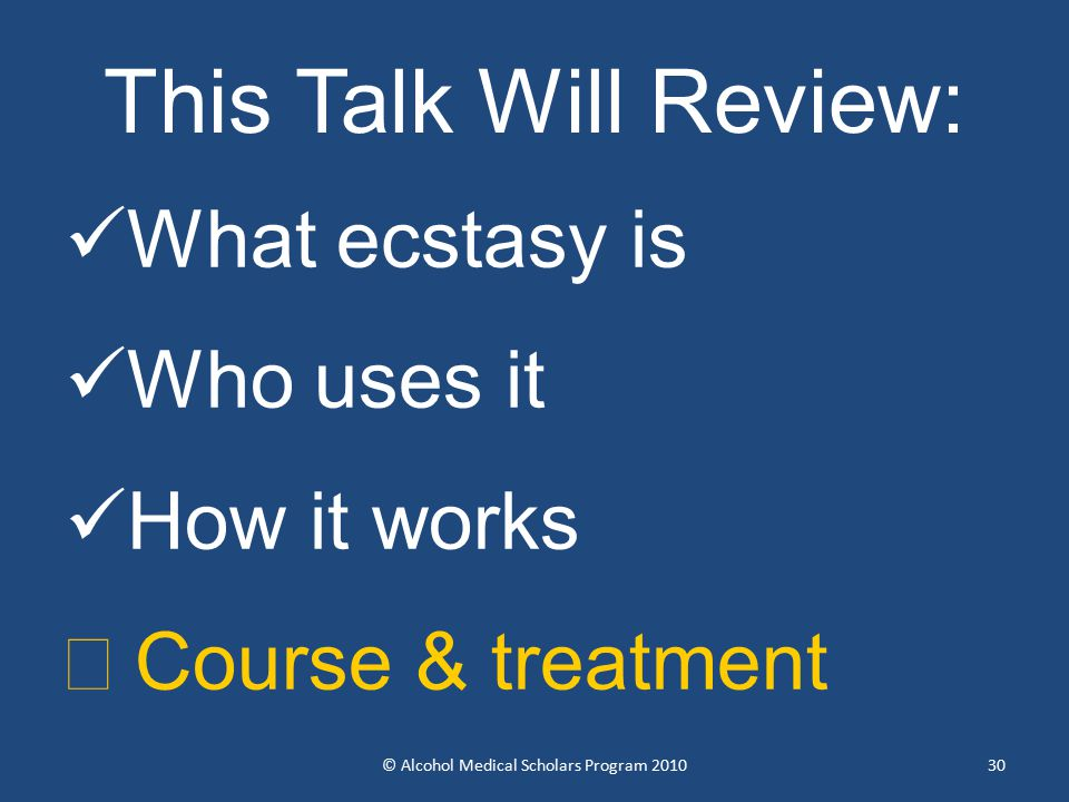 30 This Talk Will Review: What ecstasy is Who uses it How it works  Course & treatment © Alcohol Medical Scholars Program 2010