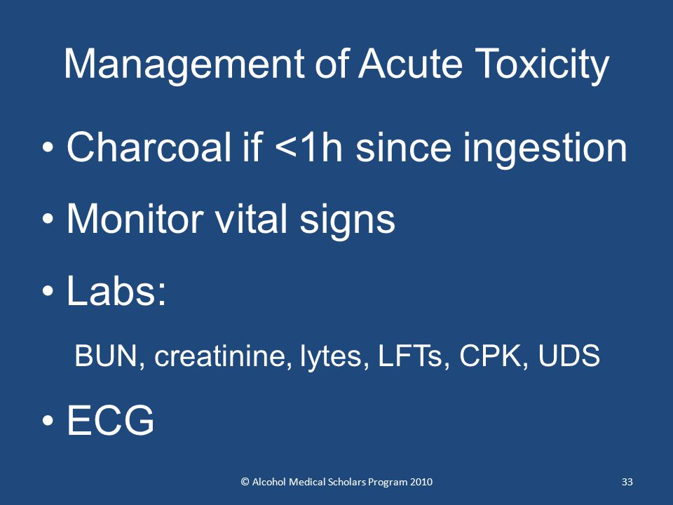 33 Management of Acute Toxicity Charcoal if <1h since ingestion Monitor vital signs Labs: BUN, creatinine, lytes, LFTs, CPK, UDS ECG © Alcohol Medical Scholars Program 2010