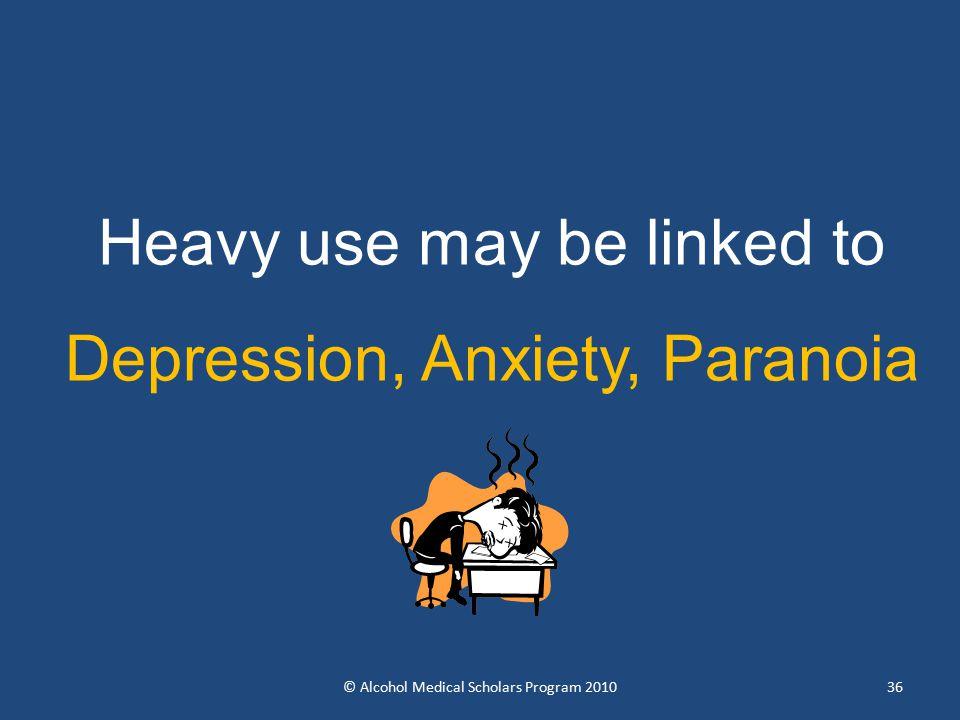 36 Heavy use may be linked to Depression, Anxiety, Paranoia © Alcohol Medical Scholars Program 2010