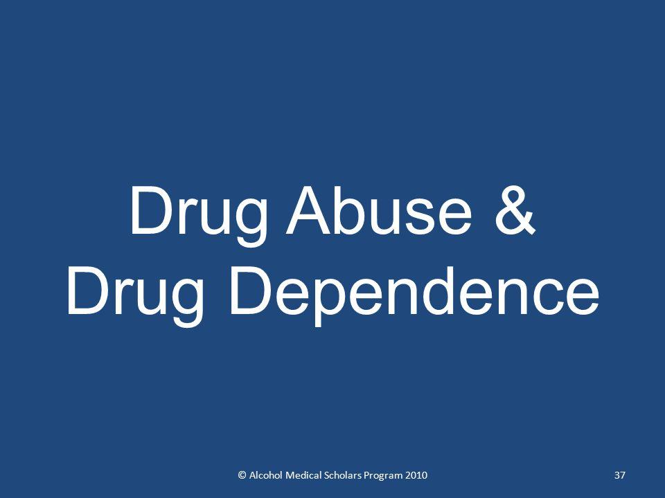 Drug Abuse & Drug Dependence 37© Alcohol Medical Scholars Program 2010