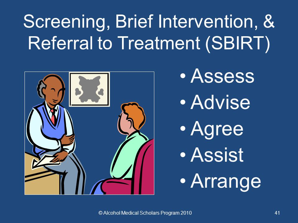 41 Screening, Brief Intervention, & Referral to Treatment (SBIRT) Assess Advise Agree Assist Arrange © Alcohol Medical Scholars Program 2010