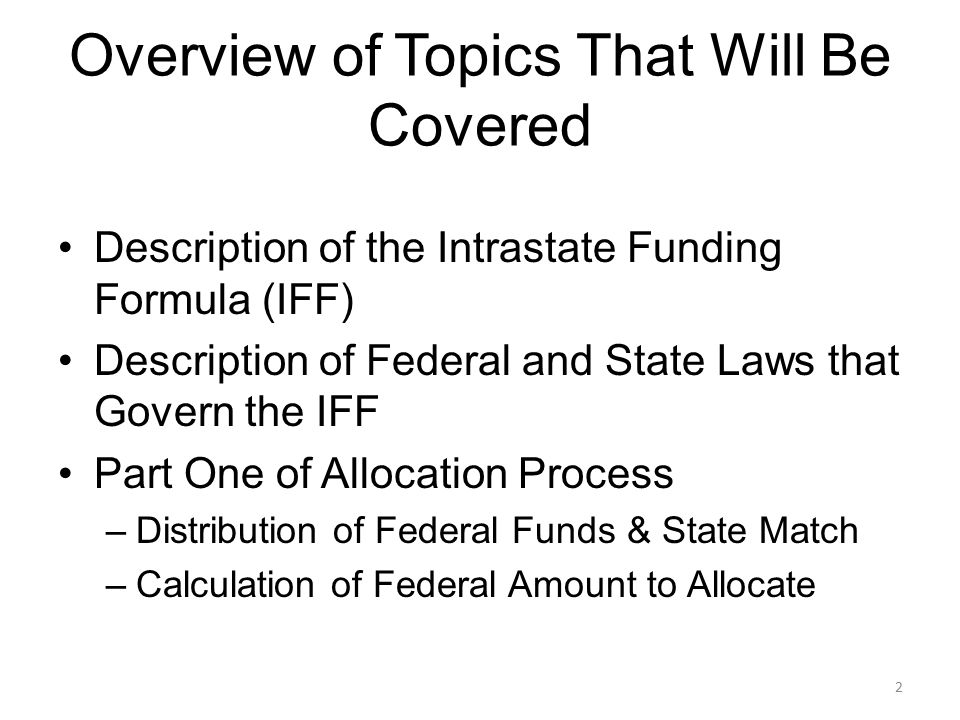 Overview of Topics That Will Be Covered Description of the Intrastate Funding Formula (IFF) Description of Federal and State Laws that Govern the IFF