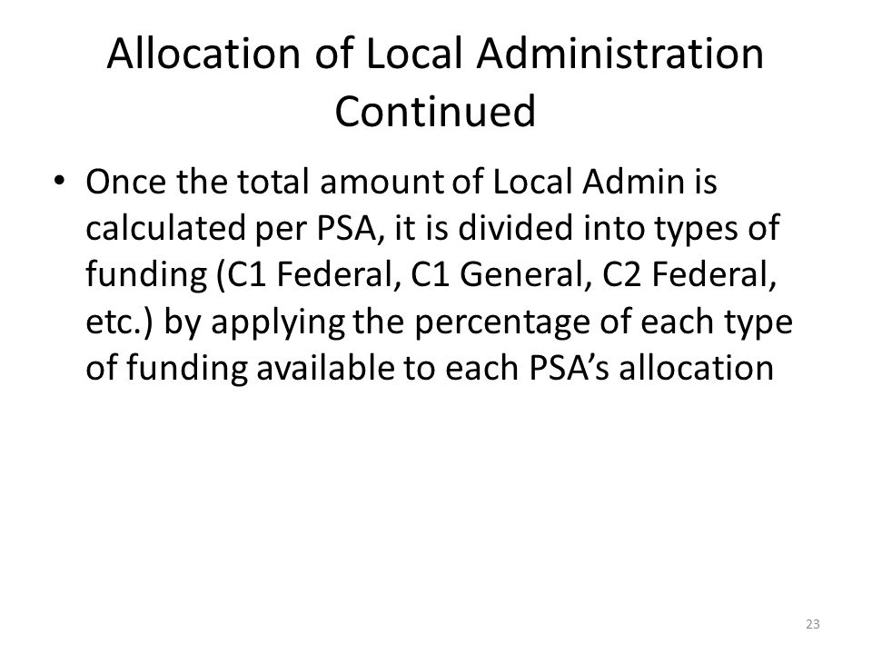 Allocation of Local Administration Continued Once the total amount of Local Admin is calculated per PSA, it is divided into types of funding (C1 Feder