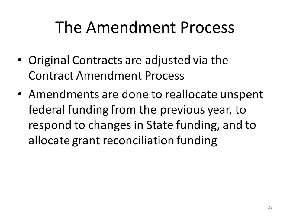 The Amendment Process Original Contracts are adjusted via the Contract Amendment Process Amendments are done to reallocate unspent federal funding fro