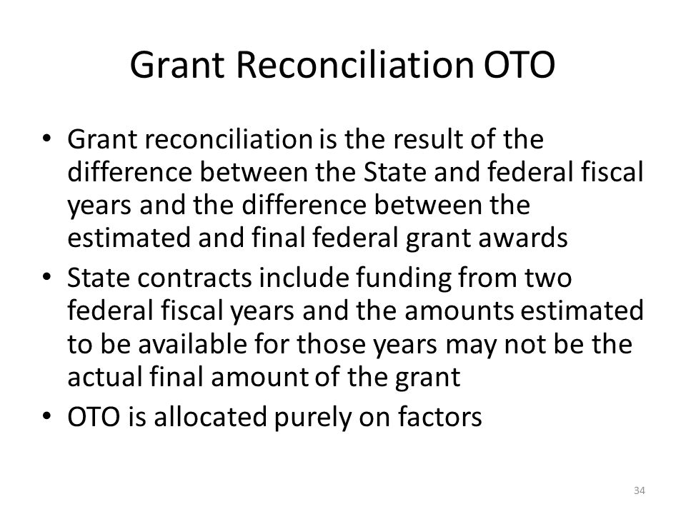 Grant Reconciliation OTO Grant reconciliation is the result of the difference between the State and federal fiscal years and the difference between th