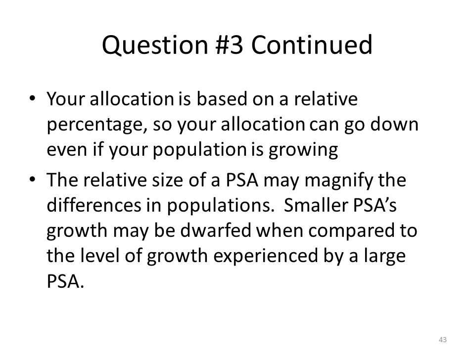 Question #3 Continued Your allocation is based on a relative percentage, so your allocation can go down even if your population is growing The relativ