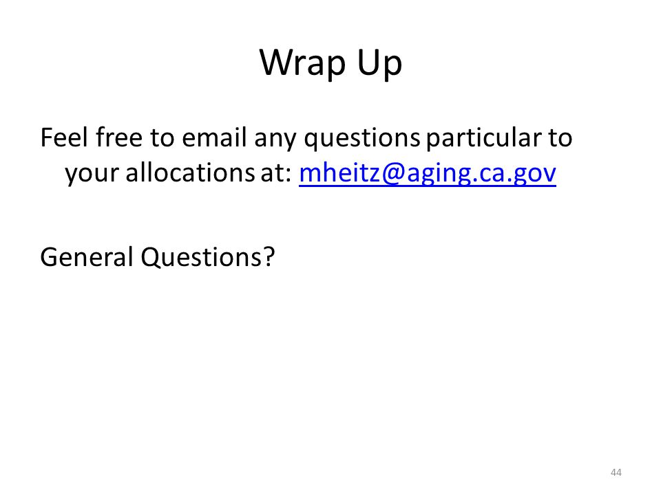 Wrap Up Feel free to email any questions particular to your allocations at: mheitz@aging.ca.govmheitz@aging.ca.gov General Questions? 44