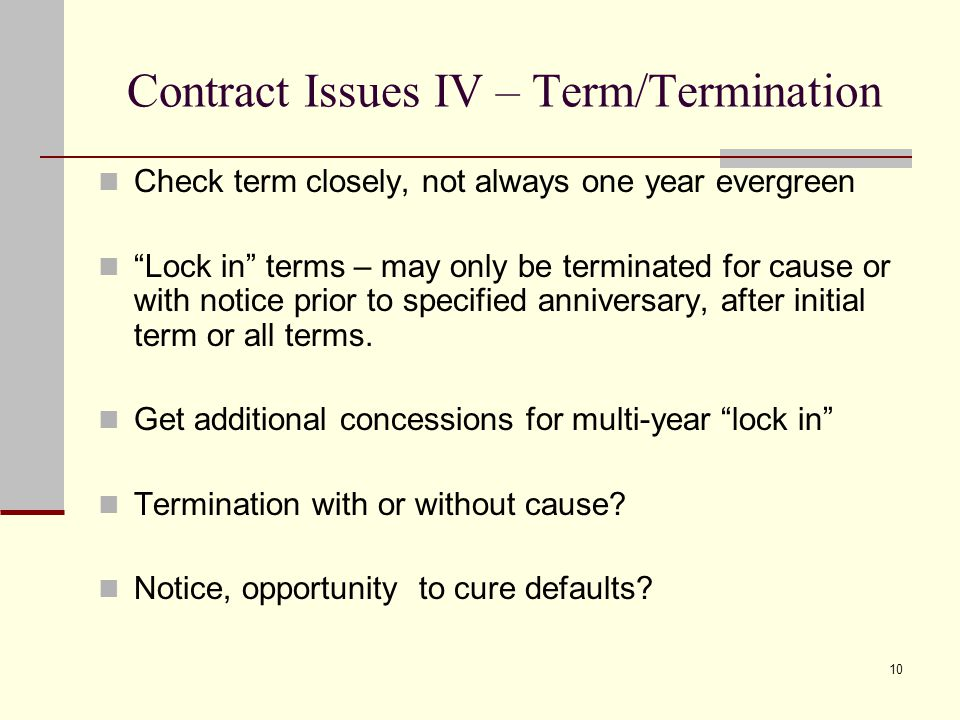 """10 Contract Issues IV – Term/Termination Check term closely, not always one year evergreen """"Lock in"""" terms – may only be terminated for cause or with"""
