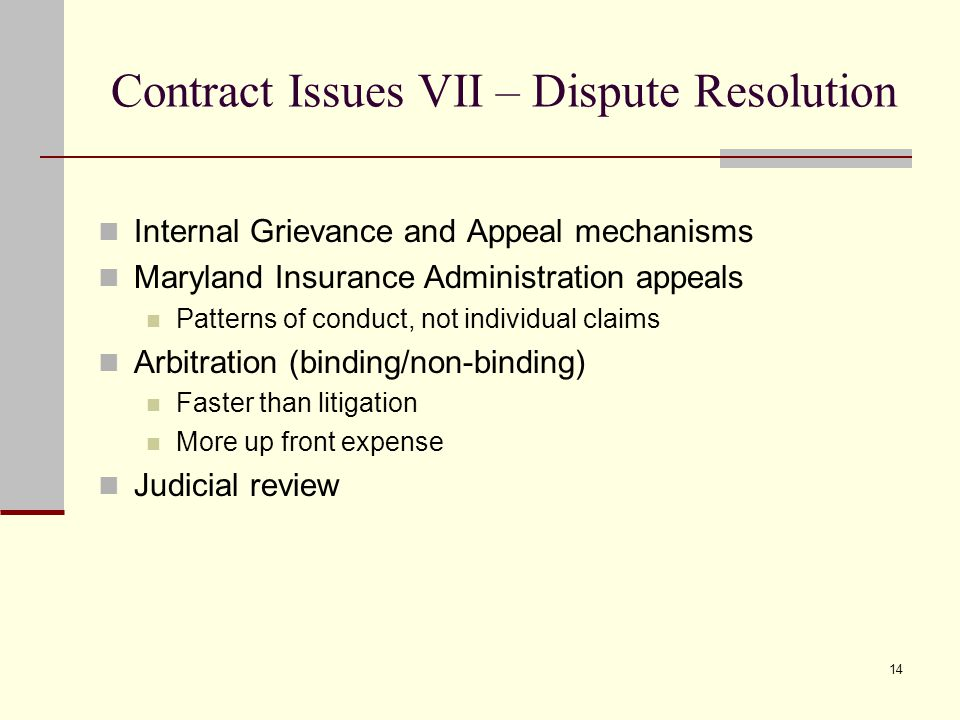 14 Contract Issues VII – Dispute Resolution Internal Grievance and Appeal mechanisms Maryland Insurance Administration appeals Patterns of conduct, not individual claims Arbitration (binding/non-binding) Faster than litigation More up front expense Judicial review