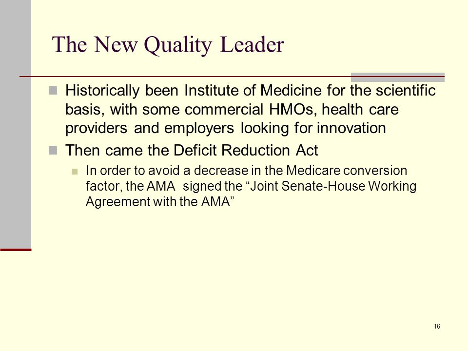 16 The New Quality Leader Historically been Institute of Medicine for the scientific basis, with some commercial HMOs, health care providers and employers looking for innovation Then came the Deficit Reduction Act In order to avoid a decrease in the Medicare conversion factor, the AMA signed the Joint Senate-House Working Agreement with the AMA