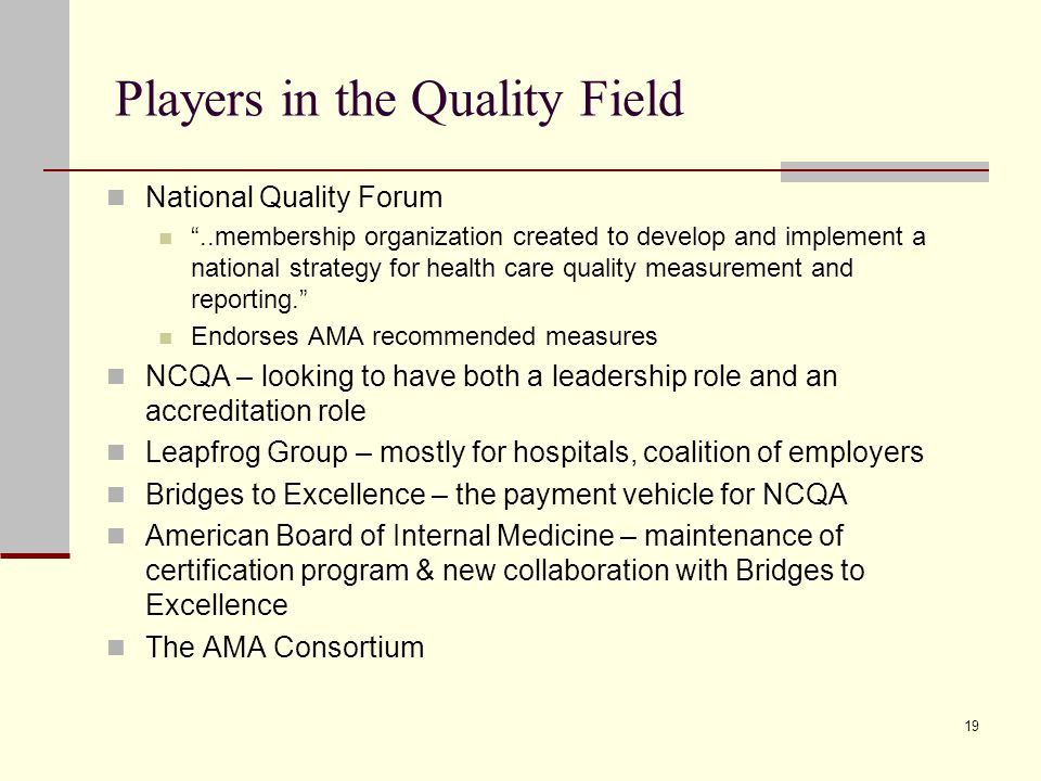 19 Players in the Quality Field National Quality Forum ..membership organization created to develop and implement a national strategy for health care quality measurement and reporting. Endorses AMA recommended measures NCQA – looking to have both a leadership role and an accreditation role Leapfrog Group – mostly for hospitals, coalition of employers Bridges to Excellence – the payment vehicle for NCQA American Board of Internal Medicine – maintenance of certification program & new collaboration with Bridges to Excellence The AMA Consortium