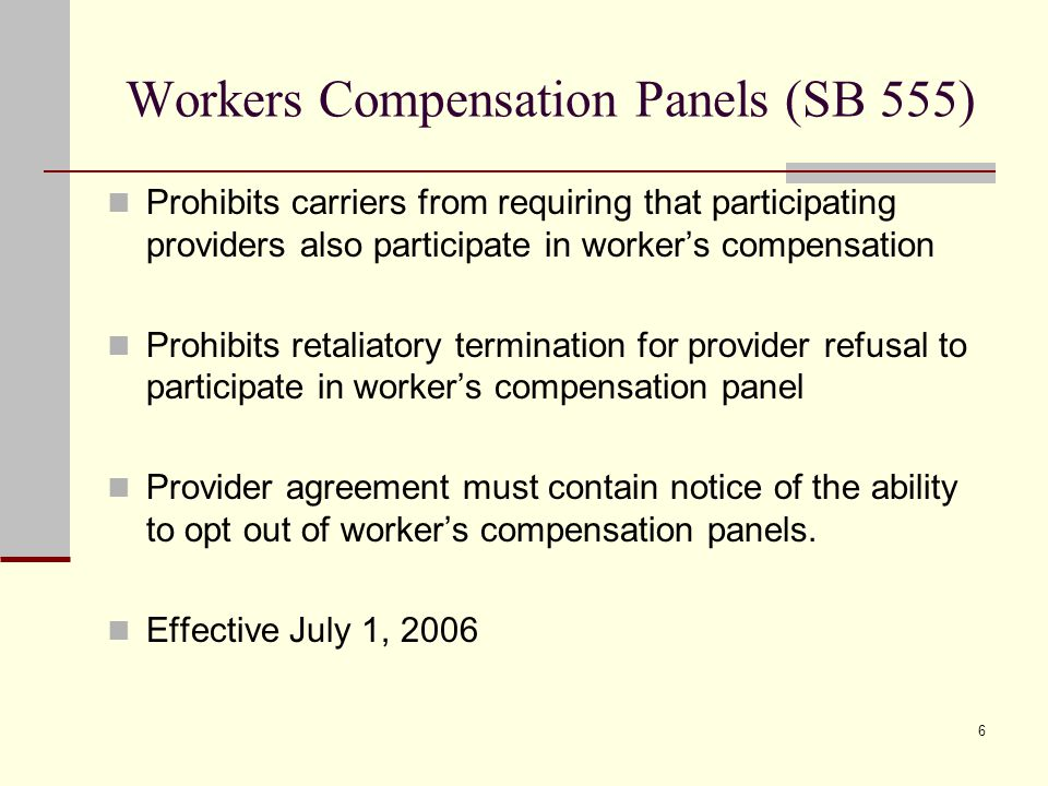 6 Workers Compensation Panels (SB 555) Prohibits carriers from requiring that participating providers also participate in worker's compensation Prohibits retaliatory termination for provider refusal to participate in worker's compensation panel Provider agreement must contain notice of the ability to opt out of worker's compensation panels.