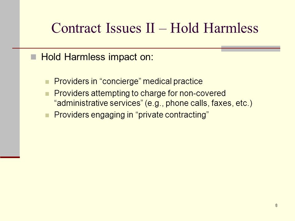 8 Contract Issues II – Hold Harmless Hold Harmless impact on: Providers in concierge medical practice Providers attempting to charge for non-covered administrative services (e.g., phone calls, faxes, etc.) Providers engaging in private contracting