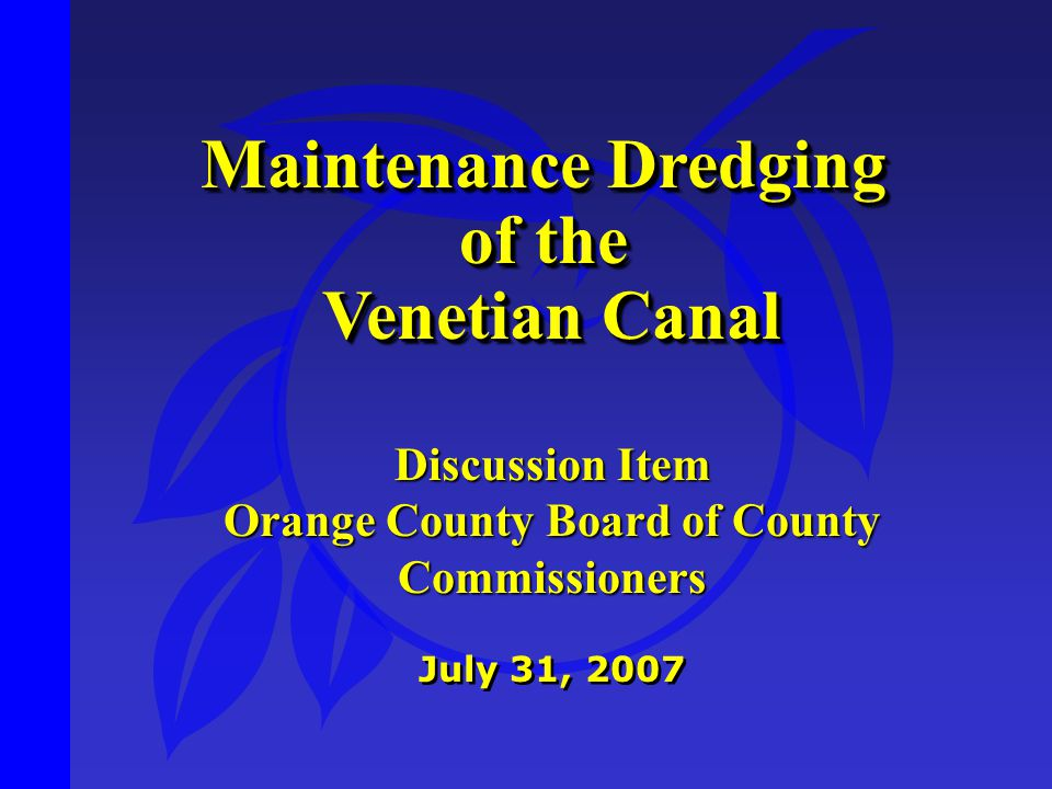 Maintenance Dredging of the Venetian Canal Venetian Canal Maintenance Dredging of the Venetian Canal Venetian Canal July 31, 2007 Discussion Item Orange County Board of County Commissioners