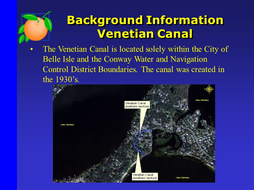 Background Information Venetian Canal The Venetian Canal is located solely within the City of Belle Isle and the Conway Water and Navigation Control District Boundaries.