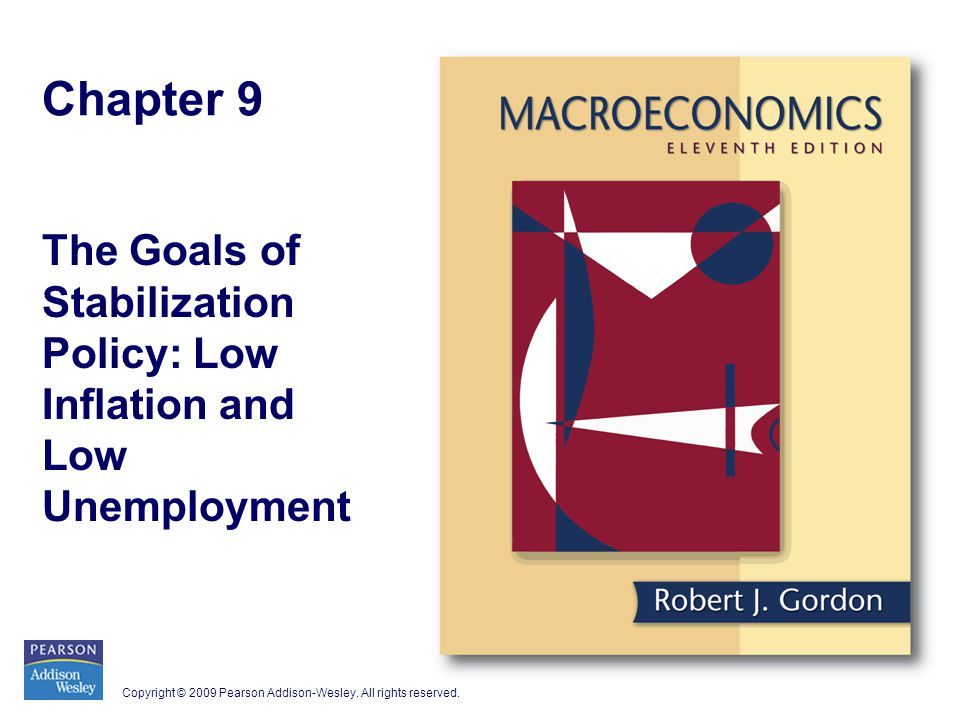Copyright © 2009 Pearson Addison-Wesley. All rights reserved. Chapter 9 The Goals of Stabilization Policy: Low Inflation and Low Unemployment
