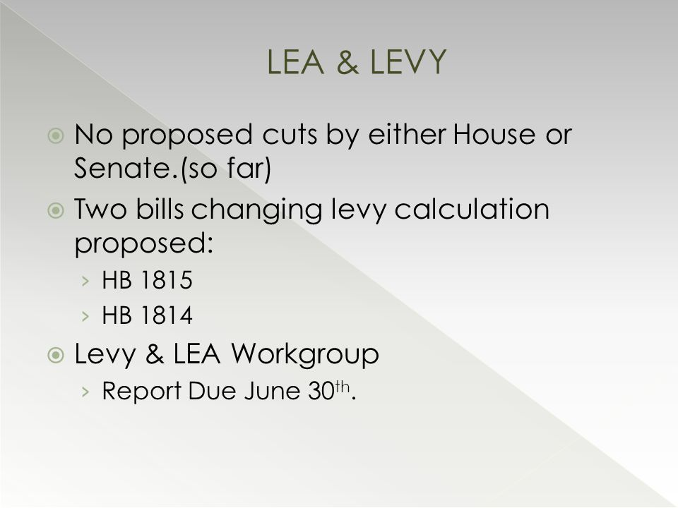  No proposed cuts by either House or Senate.(so far)  Two bills changing levy calculation proposed: › HB 1815 › HB 1814  Levy & LEA Workgroup › Report Due June 30 th.