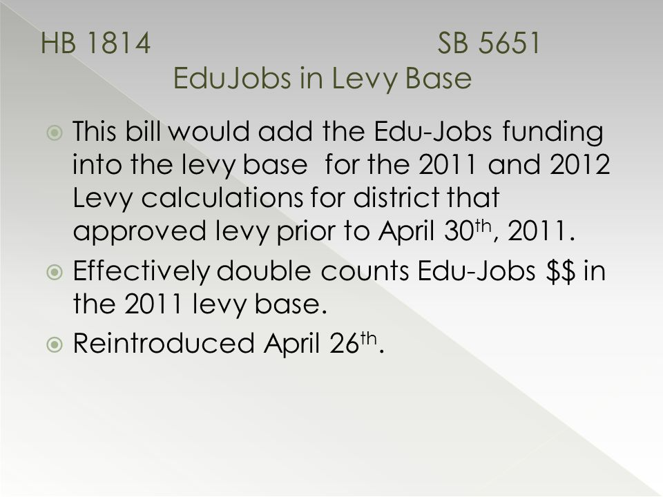  This bill would add the Edu-Jobs funding into the levy base for the 2011 and 2012 Levy calculations for district that approved levy prior to April 30 th, 2011.