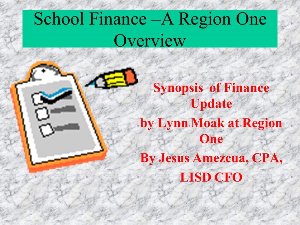 School Finance –A Region One Overview Synopsis of Finance Update by Lynn Moak at Region One By Jesus Amezcua, CPA, LISD CFO