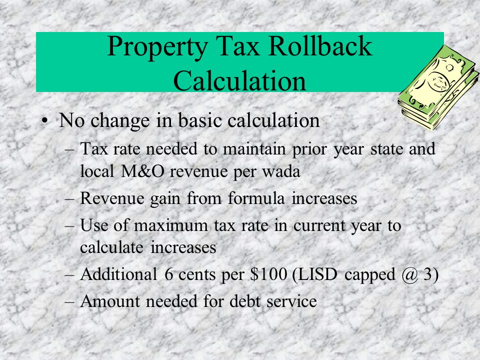 Property Tax Rollback Calculation No change in basic calculation –Tax rate needed to maintain prior year state and local M&O revenue per wada –Revenue gain from formula increases –Use of maximum tax rate in current year to calculate increases –Additional 6 cents per $100 (LISD capped @ 3) –Amount needed for debt service
