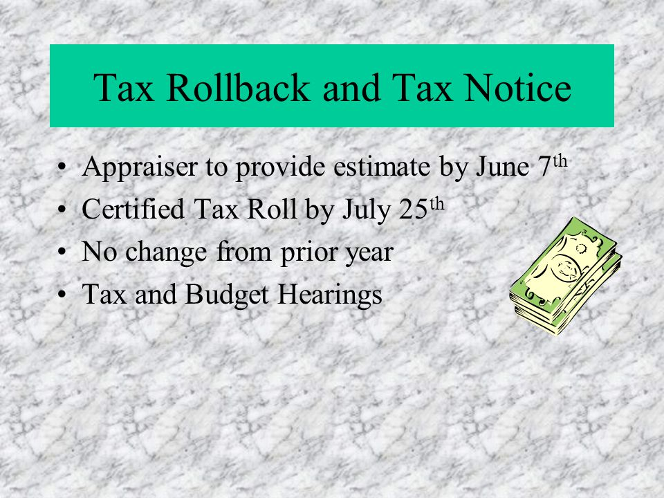 Tax Rollback and Tax Notice Appraiser to provide estimate by June 7 th Certified Tax Roll by July 25 th No change from prior year Tax and Budget Heari