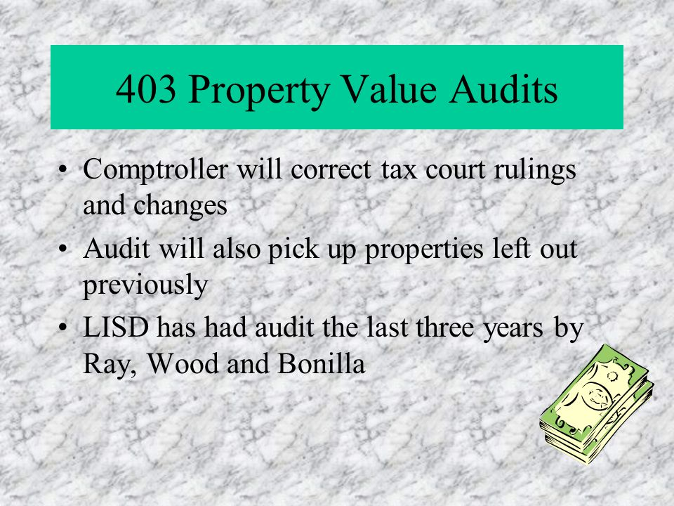 403 Property Value Audits Comptroller will correct tax court rulings and changes Audit will also pick up properties left out previously LISD has had audit the last three years by Ray, Wood and Bonilla