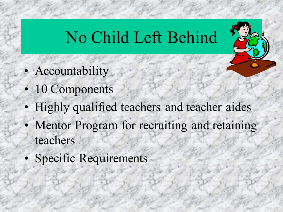 No Child Left Behind Accountability 10 Components Highly qualified teachers and teacher aides Mentor Program for recruiting and retaining teachers Specific Requirements