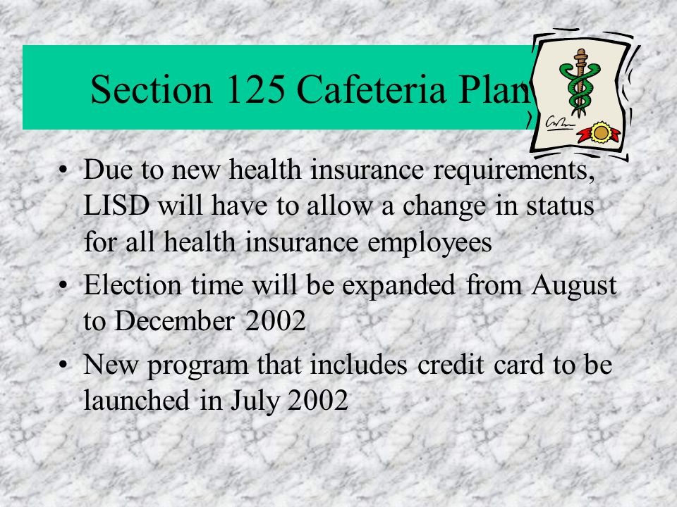 Section 125 Cafeteria Plan Due to new health insurance requirements, LISD will have to allow a change in status for all health insurance employees Election time will be expanded from August to December 2002 New program that includes credit card to be launched in July 2002