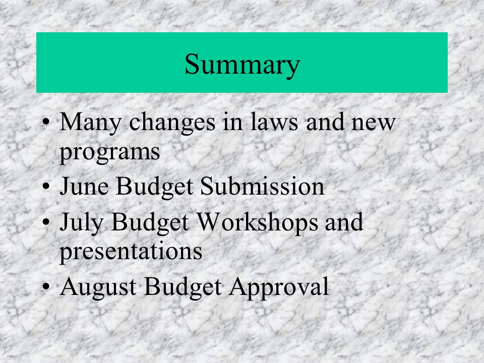 Summary Many changes in laws and new programs June Budget Submission July Budget Workshops and presentations August Budget Approval