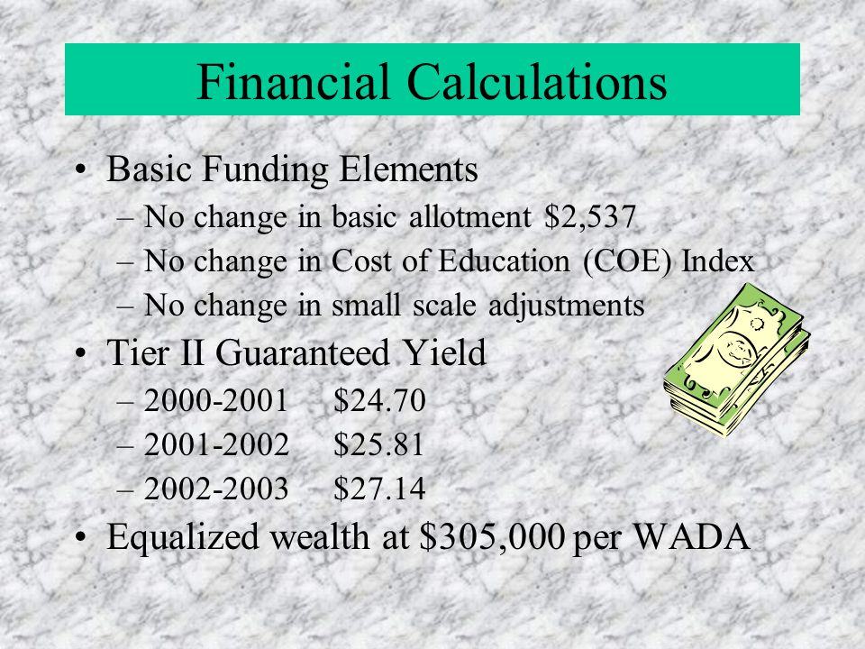 Financial Calculations Basic Funding Elements –No change in basic allotment $2,537 –No change in Cost of Education (COE) Index –No change in small sca